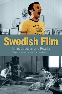 Swedish Film: An Introduction and a Reader - Larsson, Mariah (Editor), and Marklund, Anders (Editor)