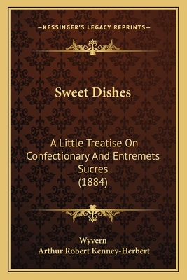 Sweet Dishes: A Little Treatise on Confectionary and Entremets Sucres (1884) - Wyvern, and Kenney-Herbert, Arthur Robert, Colonel