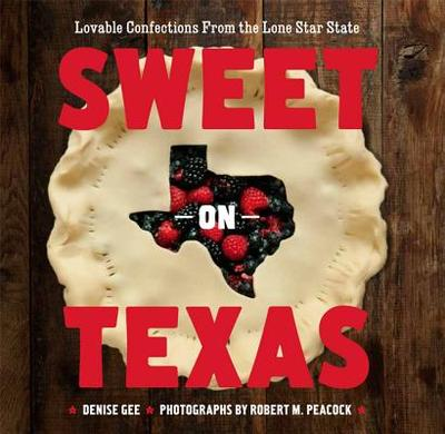 Sweet on Texas: Loveable Confections from the Lone Star State - Gee, Denise