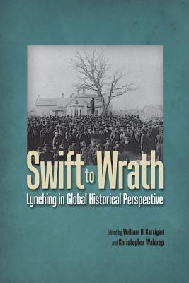 Swift to Wrath: Lynching in Global Historical Perspective - Carrigan, William D (Editor), and Waldrep, Christopher (Editor)