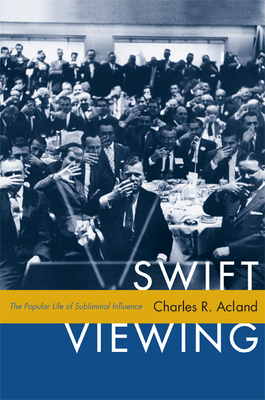 Swift Viewing: The Popular Life of Subliminal Influence - Acland, Charles R