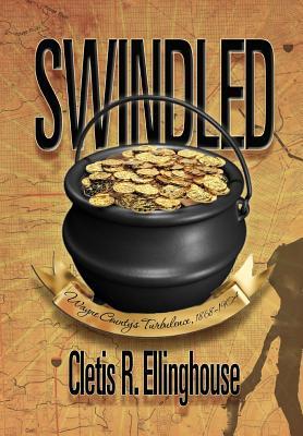 Swindled: Wayne County's Turbulence, 1868-1904 - Ellinghouse, Cletis R