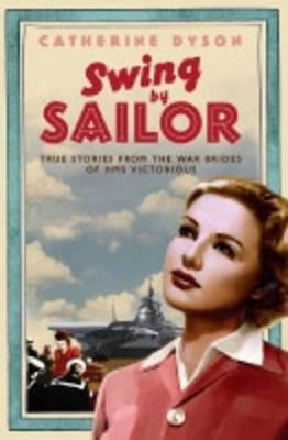 Swing By, Sailor: True Stories from the War Brides of the HMS Victorious. Catherine Dyson - Dyson, Catherine