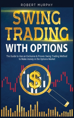 Swing Trading with Options: The Guide to Use an Exclusive and Proven Swing Trading Method to Make money in the Options Market - Murphy, Robert