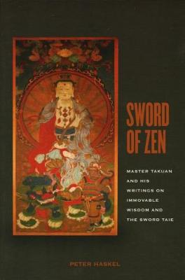 Sword of Zen: Master Takuan and His Writings on Immovable Wisdom and the Sword Taie - Haskel, Peter