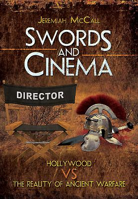 Swords and Cinema: Hollywood vs the Reality of Ancient Warfare - McCall, Jeremiah B.