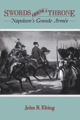 Swords Around a Throne: Napoleon's Grande Armée - Elting, John R