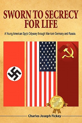 Sworn to Secrecy - For Life: A Young American Spy's Odyssey Through War-Torn Germany and Russia - Fickey, Charles Joseph