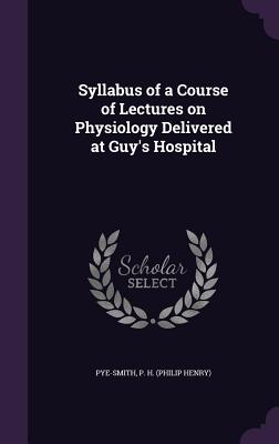 Syllabus of a Course of Lectures on Physiology Delivered at Guy's Hospital - Pye-Smith, P H (Philip Henry) (Creator)