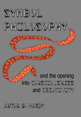 Symbol Philosophy and the Opening Into Consciousness and Creativity: And the Opening Into Consciousness and Creativity - Hardy, Anton G