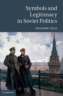 Symbols and Legitimacy in Soviet Politics: The Life and Death of the USSR - Gill, Graeme