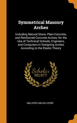 Symmetrical Masonry Arches: Including Natural Stone, Plain-Concrete, and Reinforced-Concrete Arches; For the Use of Technical Schools, Engineers, and Computers in Designing Arches According to the Elastic Theory - Howe, Malverd Abijah