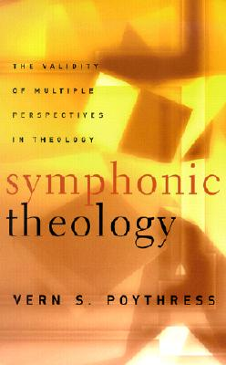 Symphonic Theology: The Validity of Multiple Perspectives in Theology - Poythress, Vern Sheridan