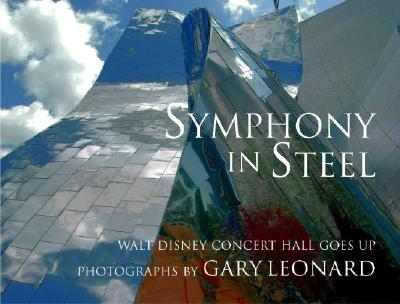 Symphony in Steel: Walt Disney Concert Hall Goes Up - Leonard, Gary