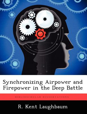 Synchronizing Airpower and Firepower in the Deep Battle - Laughbaum, R Kent