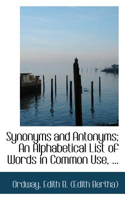 Synonyms and Antonyms; An Alphabetical List of Words in Common Use, ... - Edith B (Edith Bertha), Ordway