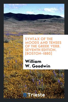 Syntax of the Moods and Tenses of the Greek Verb - Goodwin, William W