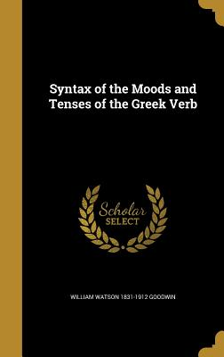 Syntax of the Moods and Tenses of the Greek Verb - Goodwin, William Watson 1831-1912