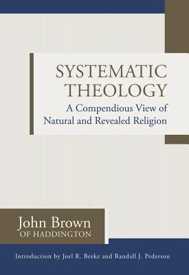 Systematic Theology: A Compendious View of Natural and Revealed Religion - Brown of Haddington, John