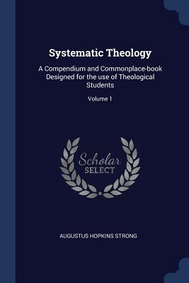 Systematic Theology: A Compendium and Commonplace-Book Designed for the Use of Theological Students; Volume 1 - Strong, Augustus Hopkins