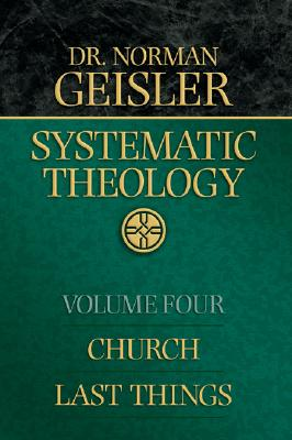 Systematic Theology: Church, Last Things - Geisler, Norman L, Dr.