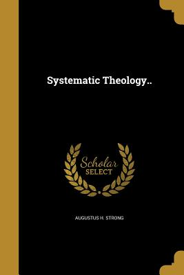 Systematic Theology.. - Strong, Augustus H