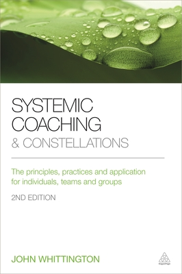 Systemic Coaching and Constellations: The Principles, Practices and Application for Individuals, Teams and Groups - Whittington, John