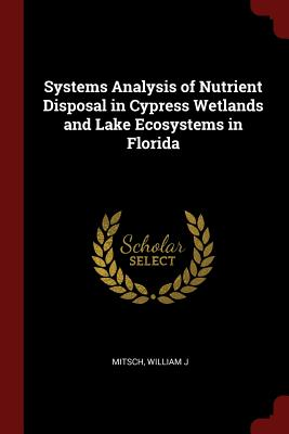Systems Analysis of Nutrient Disposal in Cypress Wetlands and Lake Ecosystems in Florida - Mitsch, William J