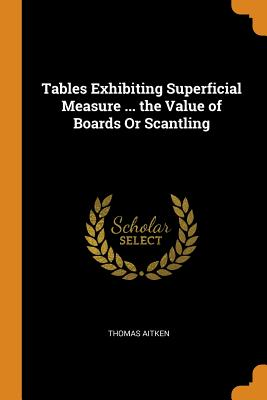 Tables Exhibiting Superficial Measure ... the Value of Boards or Scantling - Aitken, Thomas