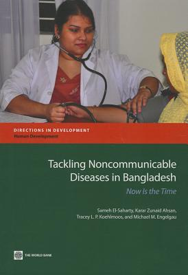 Tackling Noncommunicable Diseases in Bangladesh: Now Is the Time - El-Saharty, Sameh, and Ahsan, Karar Zunaid, and Koehlmoos, Tarcey L P