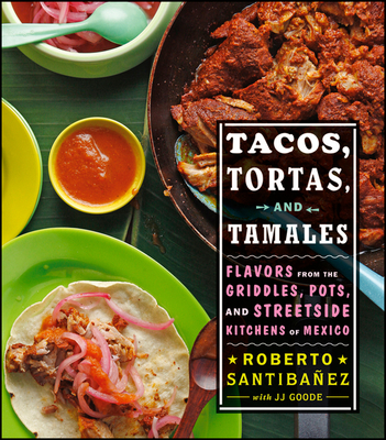 Tacos, Tortas, and Tamales: Flavors from the Griddles, Pots, and Street-Side Kitchens of Mexico - Santibanez, Roberto