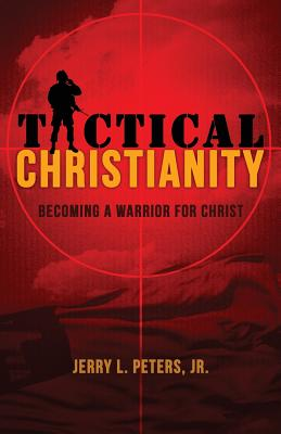 Tactical Christianity: Becoming a Warrior for Christ - Peters, Jerry L