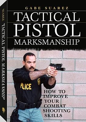 Tactical Pistol Marksmanship: How to Improve Your Combat Shooting Skills - Suarez, Gabriel