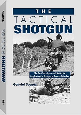 Tactical Shotgun: The Best Techniques and Tactics for Employing the Shotgun in Personal Combat - Suarez, Gabriel