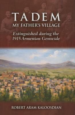 Tadem, My Father's Village: Extinguished During the 1915 Armenian Genocide - Kaloosdian, Robert Aram
