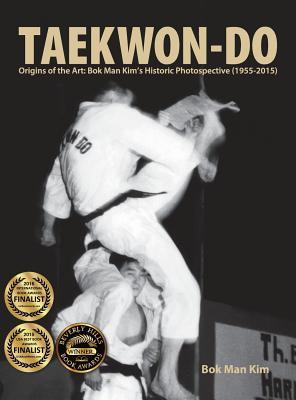 Taekwon-Do: Origins of the Art: BOK Man Kim's Historic Photospective (1955-2015) - Kim, Bok Man, and Swope, Mike (Introduction by)
