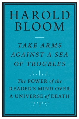 Take Arms Against a Sea of Troubles: The Power of the Reader's Mind Over a Universe of Death - Bloom, Harold