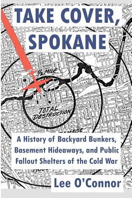 Take Cover, Spokane: A History of Backyard Bunkers, Basement Hideaways, and Public Fallout Shelters of the Cold War - O'Connor, Lee