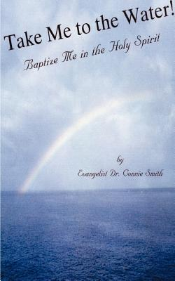 Take Me to the Water!: Baptize Me in the Holy Spirit - Smith, Connie