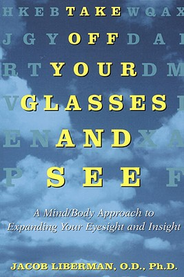 Take Off Your Glasses and See: A Mind/Body Approach to Expanding Your Eyesight and Insight - Liberman, Jacob, O.D., PH.D.