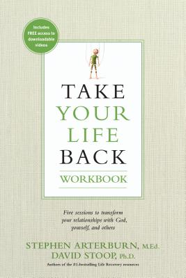 Take Your Life Back: Five Sessions to Transform Your Relationships with God, Yourself, and Others - Arterburn, Stephen, and Stoop, David, Dr.