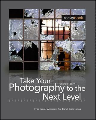Take Your Photography to the Next Level: From Inspiration to Image - Barr, George, Dr., and Reichmann, Michael (Foreword by)
