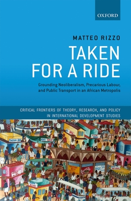 Taken For A Ride: Grounding Neoliberalism, Precarious Labour, and Public Transport in an African Metropolis - Rizzo, Matteo