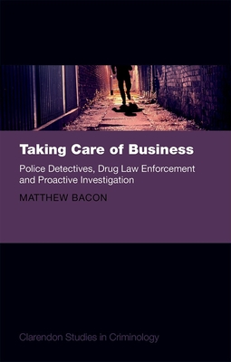 Taking Care of Business: Police Detectives, Drug Law Enforcement and Proactive Investigation - Bacon, Matthew