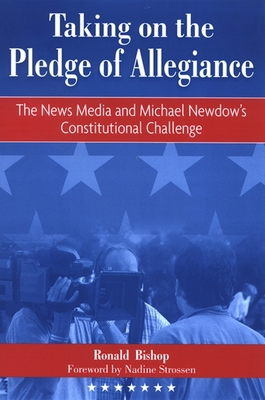 Taking on the Pledge of Allegiance: The News Media and Michael Newdow's Constitutional Challenge - Bishop, Ronald, and Strossen, Nadine (Foreword by)