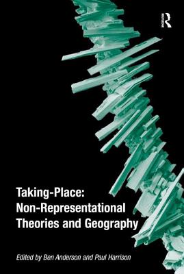 Taking-Place: Non-Representational Theories and Geography - Anderson, Ben, and Harrison, Paul (Editor)