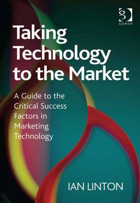 Taking Technology to the Market: A Guide to the Critical Success Factors in Marketing Technology - Linton, Ian