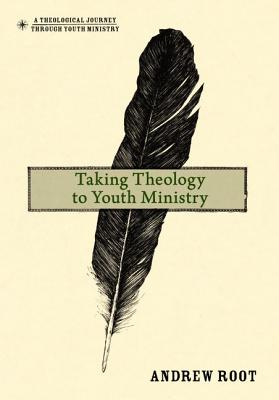 Taking Theology to Youth Ministry - Root, Andrew, Dr.