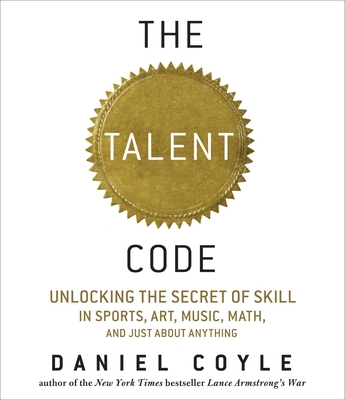 Talent Code: Unlocking the Secret of Skill in Sports, Art, Music, Math, and Just about Anything: Unlocking the Secret of Skill in Sports, Art, Music, Math, and Just about Anything - Coyle, Daniel