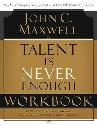 Talent Is Never Enough Workbook - Maxwell, John C